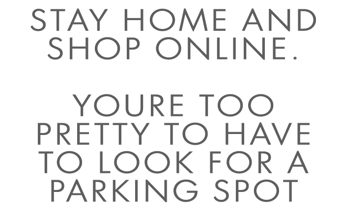 Stay Home and Shop Online.  Youre too pretty to have to look for a parking spot